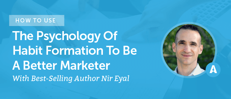 How To Use The Psychology Of Habit Formation To Be A Better Marketer With Best-Selling Author Nir Eyal [AMP 085]