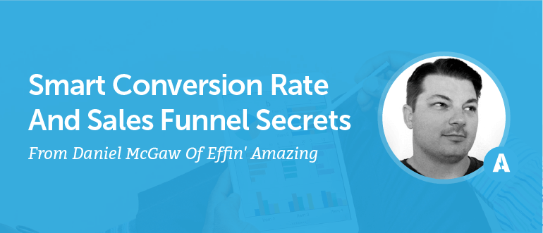Smart Conversion Rate And Sales Funnel Secrets From Daniel McGaw Of Effin' Amazing [AMP 087]
