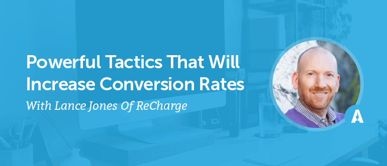 Powerful Tactics That Will Increase Conversion Rates With Lance Jones Of ReCharge [AMP 089]