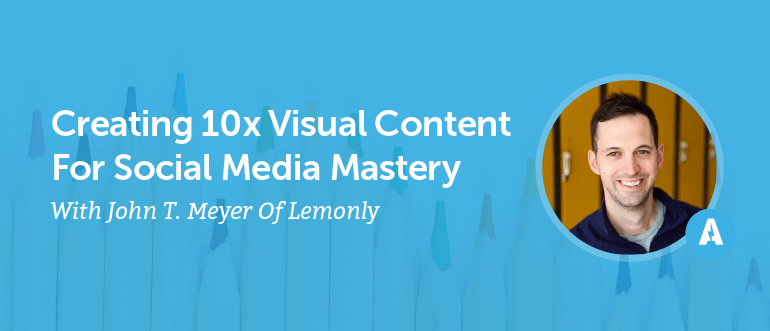 Creating 10x Visual Content For Social Media Mastery With John T. Meyer Of Lemonly [AMP 090]