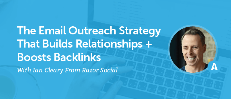 The Email Outreach Strategy That Builds Relationships + Boosts Backlinks With Ian Cleary From Razor Social [AMP 091]