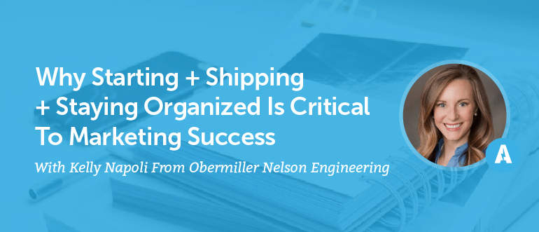 Why Starting + Shipping + Staying Organized Is Critical To Marketing Success With Kelly Napoli From Obermiller Nelson Engineering [AMP 092]
