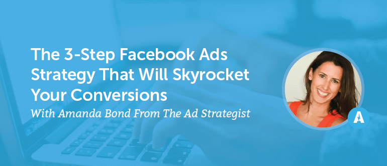 The 3-Step Facebook Ads Strategy That Will Skyrocket Your Conversions With Amanda Bond From The Ad Strategist [AMP 098]