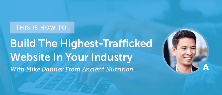 How To Build The Highest-Trafficked Website In Your Industry With Mike Danner From Ancient Nutrition [AMP 094]
