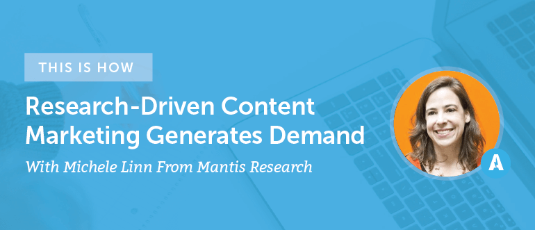 How Research-Driven Content Marketing Generates Demand With Michele Linn From Mantis Research [AMP 095]