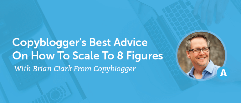Copyblogger's Best Advice On How To Scale To 8 Figures With Brian Clark From Copyblogger [AMP 096]