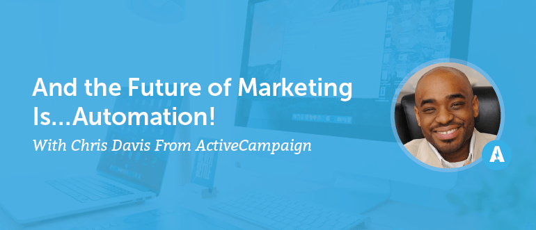 And The Future Of Marketing Is… Automation (With Chris Davis From ActiveCampaign) [AMP 097]