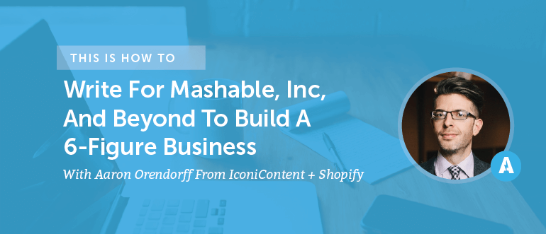 How To Write For Mashable, Inc, And Beyond To Build A 6-Figure Business With Aaron Orendorff From IconiContent + Shopify [AMP 099]