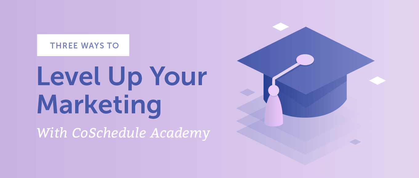 3 Ways To Level Up Your Marketing With CoSchedule Academy