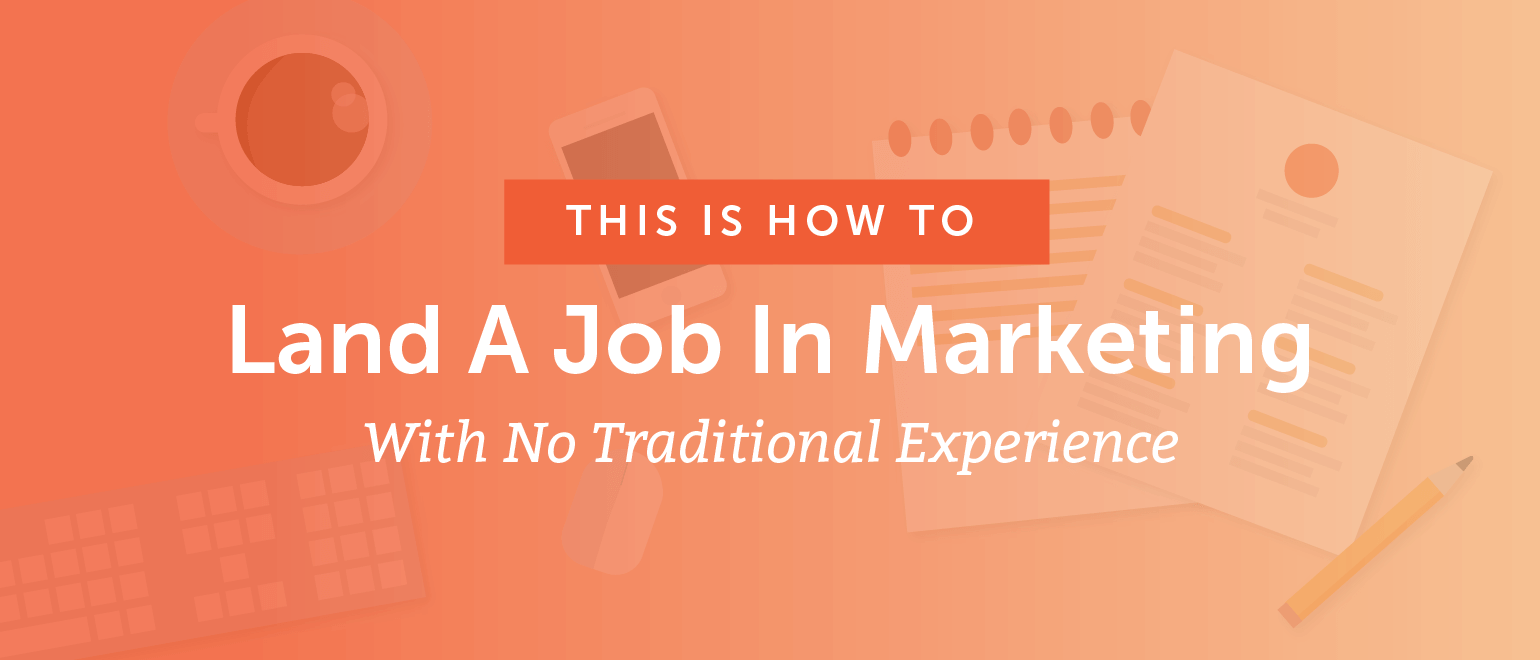 How To Land A Job In Marketing With No Traditional Experience