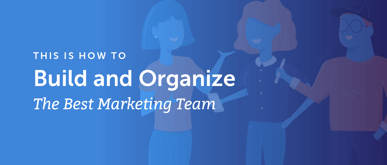 How to Build and Organize the Best Marketing Team