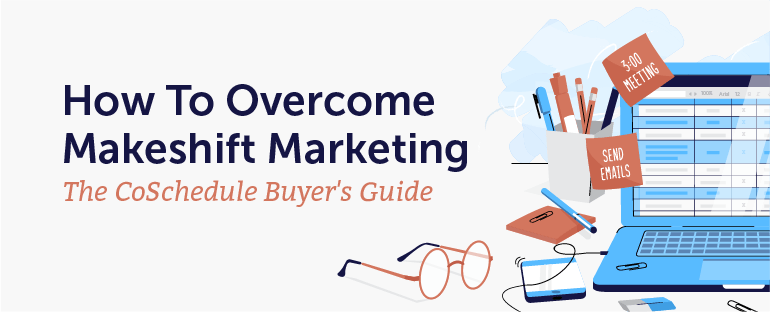 How to Overcome Makeshift Marketing: The CoSchedule Buyer's Guide