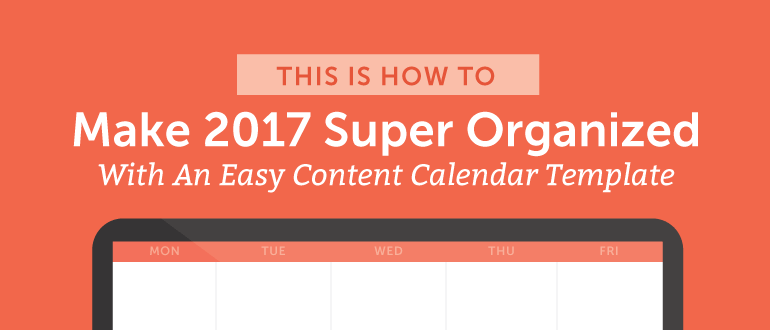 How To Make 2017 Super Organized With An Easy Content Calendar Template