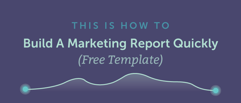 How To Build A Marketing Report Quickly (Template)
