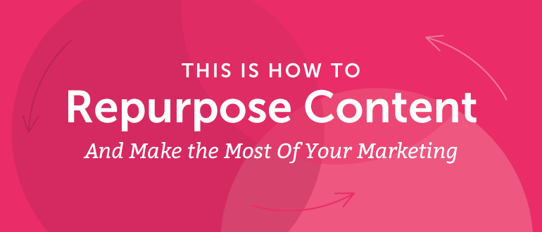 How to Repurpose Content and Make the Most of Your Marketing