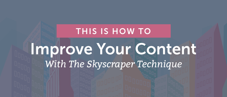 How to Improve Your Content With the Skyscraper Technique