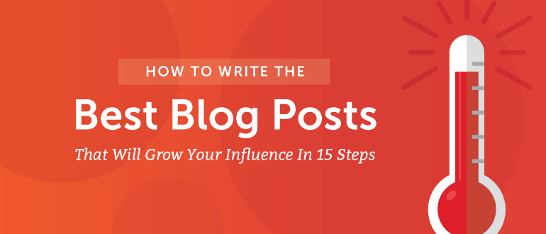 How to Write the Best Blog Posts That Will Grow Your Influence in 15 Steps