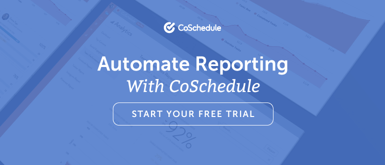 Automate Reporting with CoSchedule. Start Your Free Trial.