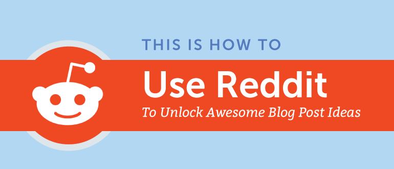 How to Use Reddit to Unlock Awesome Blog Post Ideas