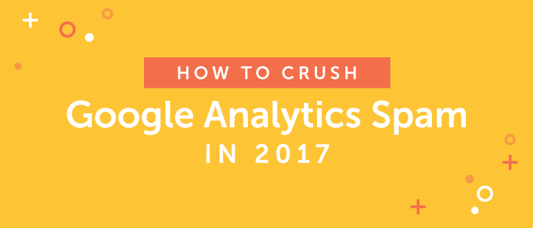 How to Crush Google Analytics Spam in 2017