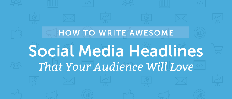 How To Write Awesome Social Media Headlines That Your Audience Will Love