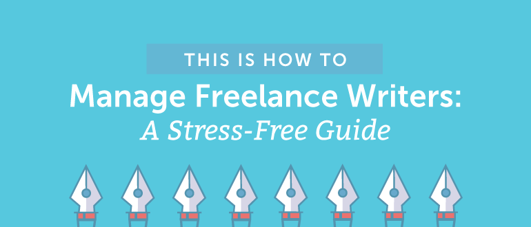 How to Manage Freelance Writers: A Stress-Free Guide
