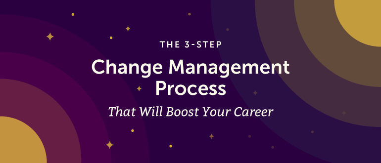 The 3-Step Change Management Process That Will Boost Your Career