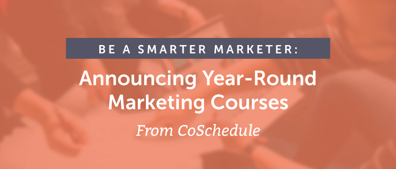 Be a Smarter Marketer: Announcing Year-Round Marketing Courses From CoSchedule
