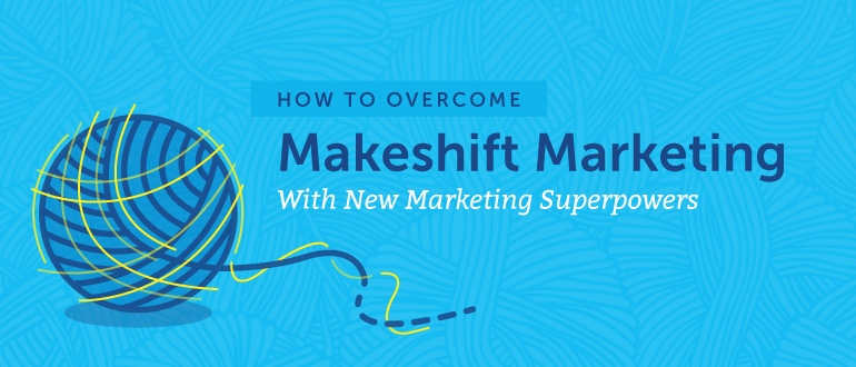 How To Overcome Makeshift Marketing With New Marketing Superpowers
