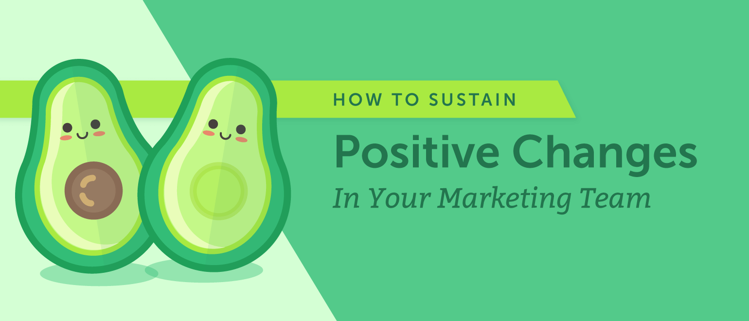 How To Sustain Positive Changes In Your Marketing Team