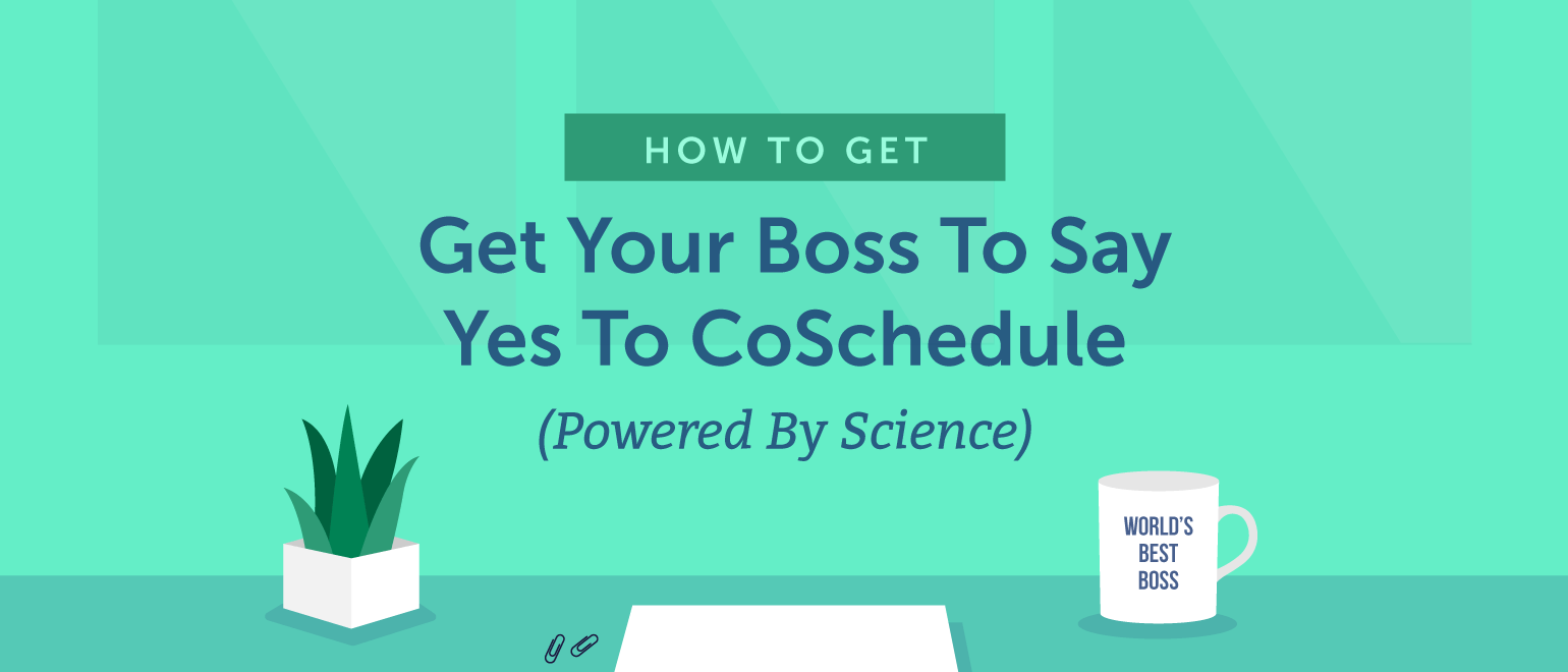 How To Get Your Boss To Say Yes To CoSchedule (Powered By Science)