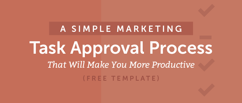 A Simple Marketing Task Approval Process That Will Make You More Productive (Free Template)