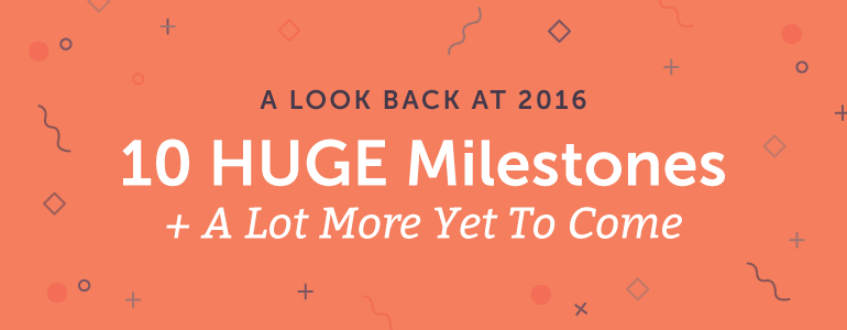 A Look Back At 2016: 10 HUGE Milestones + A Lot More Yet To Come
