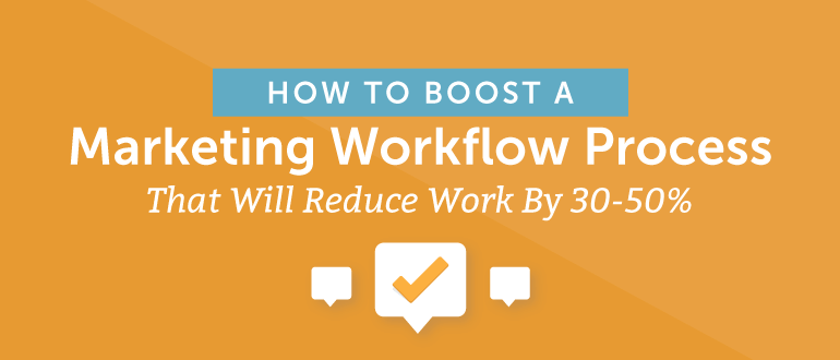 How To Boost A Marketing Workflow Process That Will Reduce Work By 30-50%