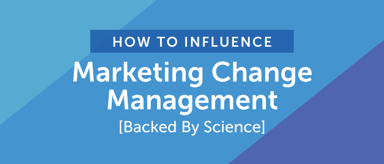 How To Influence Marketing Change Management [Backed By Science]
