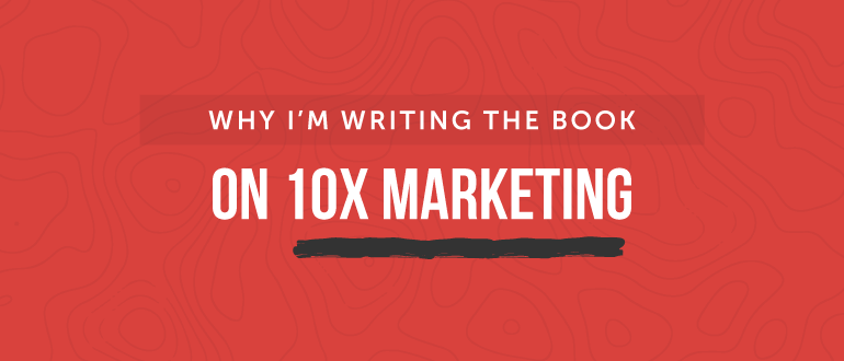 Why I'm Writing The Book On 10x Marketing