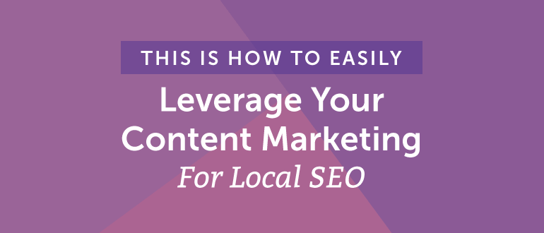 How to Easily Leverage Your Content Marketing for Local SEO