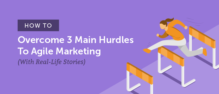How to Overcome 3 Main Hurdles to Agile Marketing (With Real-Life Stories)