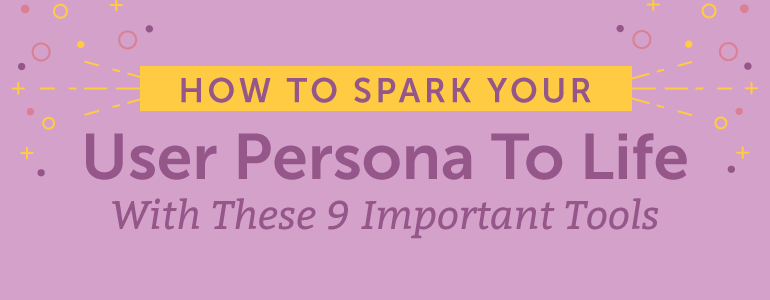 Spark Your User Persona To Life With These 9 Important Tools