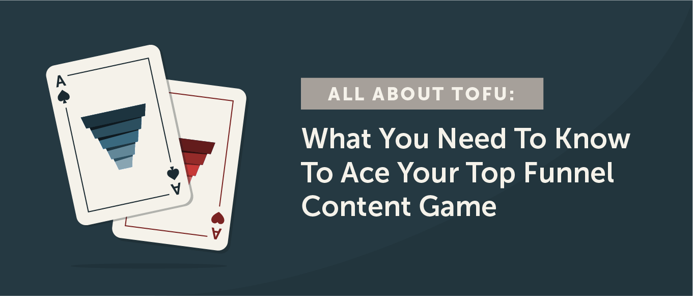 All About TOFU: What You Need to Know to Ace Your Top Funnel Content Game