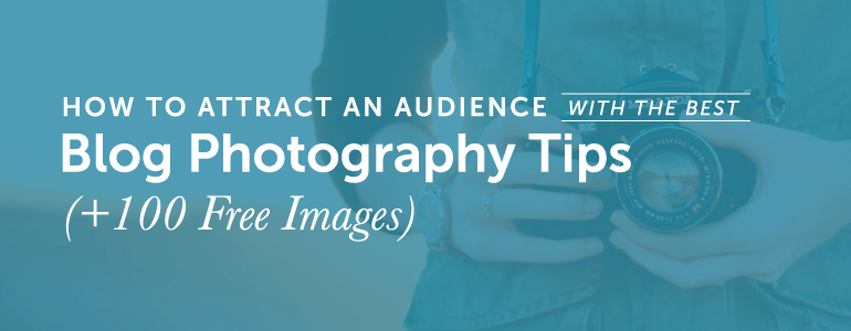 How To Attract An Audience With The Best Blog Photography Tips (+128 Free Images)