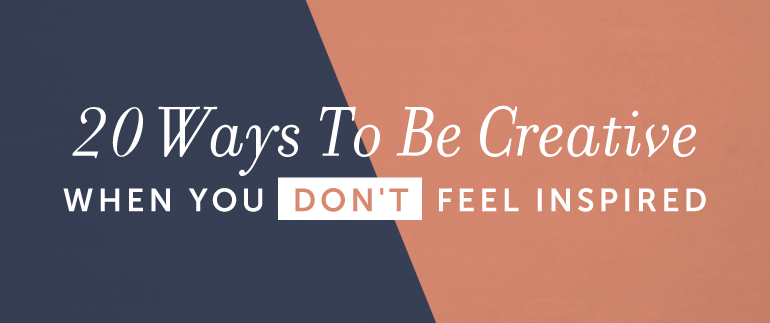 20 Ways To Be Creative When You Don't Feel Inspired
