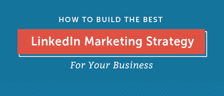 How to Build the Best LinkedIn Marketing Strategy For Your Business