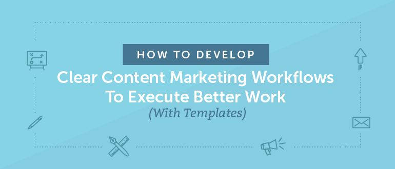 How to Develop Clear Content Marketing Workflows to Execute Better Work (Templates)