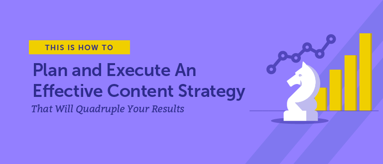 How to Plan and Execute an Effective Content Strategy That Will Quadruple Your Results (Free Templates)
