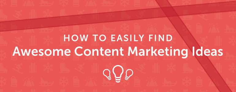 How To Find Awesome Content Marketing Ideas