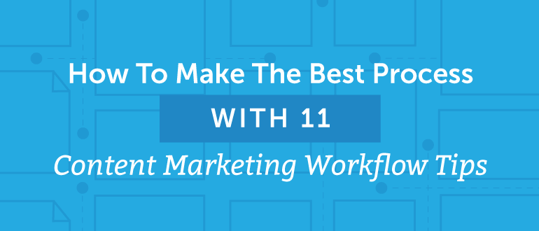 How To Make The Best Process With 11 Content Marketing Workflow Tips