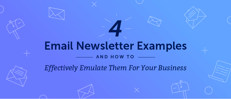 4 Email Newsletter Examples and How to Effectively Emulate Them for Your Business