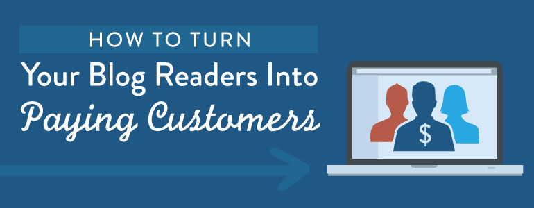 How To Turn Your Blog Readers Into Paying Customers (Content Marketing Tips)