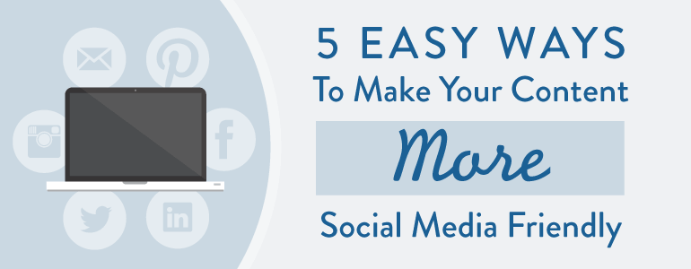 How To Make Your Content More Social Media Friendly
